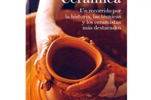 Cerámica. Un Recorrido Por La Historia, Las Técnicas Y Los Ceramistas Más Destacados